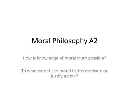 Moral Philosophy A2 How is knowledge of moral truth possible? To what extent can moral truths motivate or justify action?