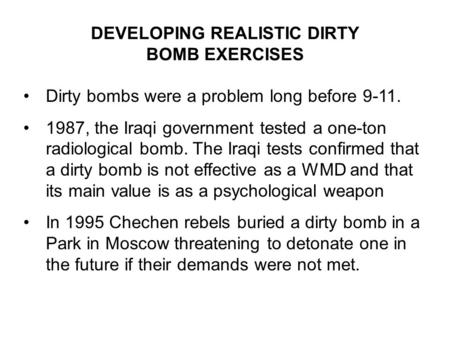 DEVELOPING REALISTIC DIRTY BOMB EXERCISES Dirty bombs were a problem long before 9-11. 1987, the Iraqi government tested a one-ton radiological bomb. The.