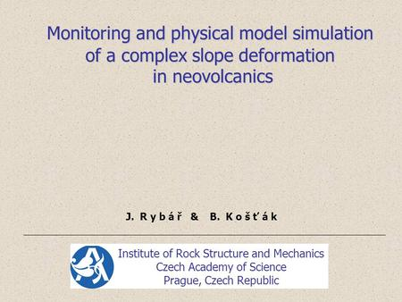 Monitoring and physical model simulation of a complex slope deformation in neovolcanics in neovolcanics J. R y b á ř & B. K o š ť á k Institute of Rock.