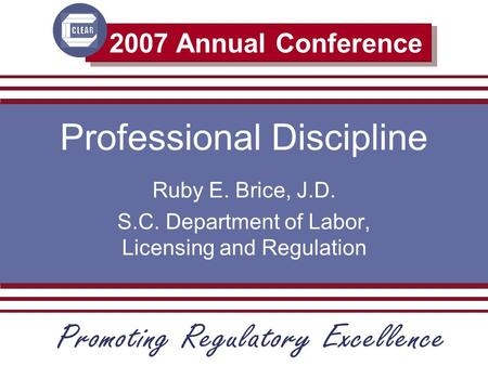 2007 Annual Conference Professional Discipline Ruby E. Brice, J.D. S.C. Department of Labor, Licensing and Regulation.