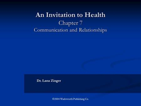 An Invitation to Health Chapter 7 Communication and Relationships Dr. Lana Zinger ©2004 Wadsworth Publishing Co.