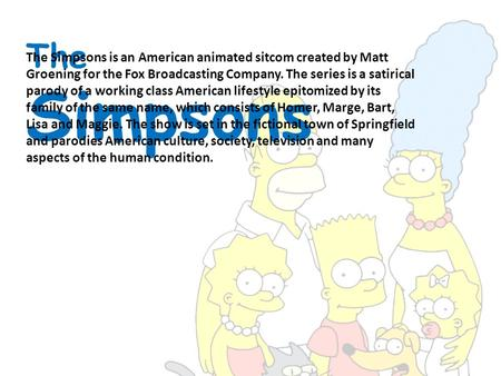 The Simpsons The Simpsons is an American animated sitcom created by Matt Groening for the Fox Broadcasting Company. The series is a satirical parody of.