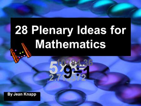 28 Plenary Ideas for Mathematics By Jean Knapp. 27/04/2015J. Knapp 6/062 Plenary (1) Work in pairs. List 3 things you learnt today. Share them with your.