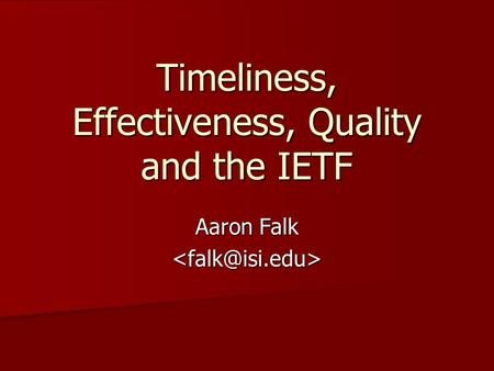 Timeliness, Effectiveness, Quality and the IETF Aaron Falk