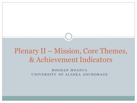 BOGDAN HOANCA UNIVERSITY OF ALASKA ANCHORAGE Plenary II – Mission, Core Themes, & Achievement Indicators.