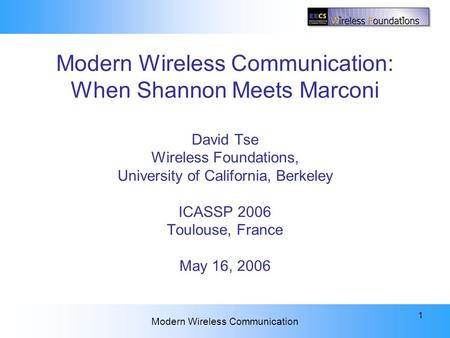 ICASSP 2006 Plenary Modern Wireless Communication 1 Modern Wireless Communication: When Shannon Meets Marconi David Tse Wireless Foundations, University.