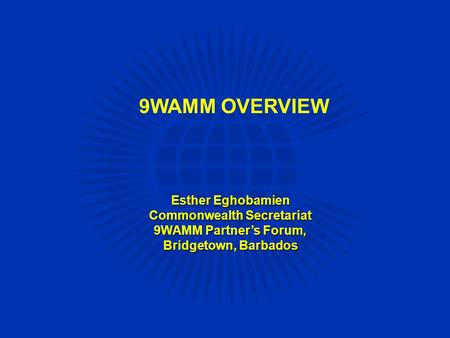 9WAMM OVERVIEW Esther Eghobamien Commonwealth Secretariat 9WAMM Partner's Forum, Bridgetown, Barbados.
