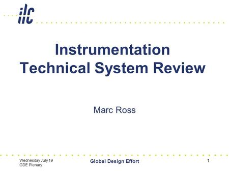 Wednesday July 19 GDE Plenary Global Design Effort 1 Instrumentation Technical System Review Marc Ross.