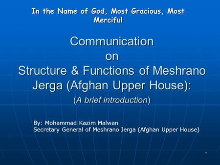 1 Communication on Structure & Functions of Meshrano Jerga (Afghan Upper House): (A brief introduction) In the Name of God, Most Gracious, Most Merciful.