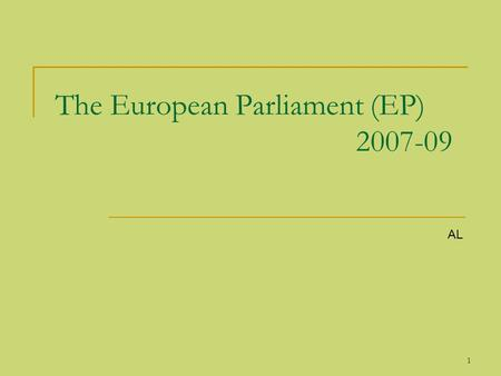 1 The European Parliament (EP) 2007-09 AL. 2 The European Parliament (EP) The European Parliament (EP) is elected by the citizens of the European Union.