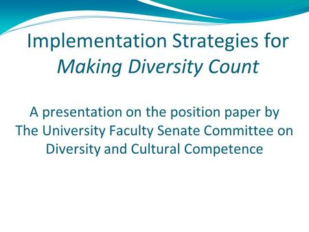 Implementation Strategies for Making Diversity Count A presentation on the position paper by The University Faculty Senate Committee on Diversity and Cultural.