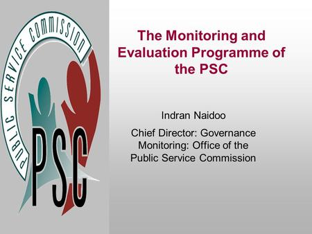 The Monitoring and Evaluation Programme of the PSC Indran Naidoo Chief Director: Governance Monitoring: Office of the Public Service Commission.