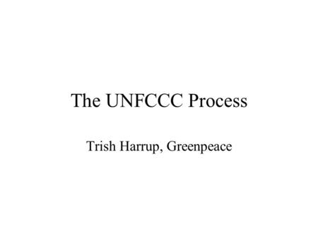 The UNFCCC Process Trish Harrup, Greenpeace. The Convention UN Framework Convention on Climate Change Signed by Heads of State at Rio Earth Summit 1992.