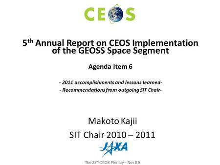 Makoto Kajii SIT Chair 2010 – 2011 5 th Annual Report on CEOS Implementation of the GEOSS Space Segment Agenda Item 6 - 2011 accomplishments and lessons.