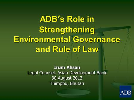 ADB's Role in Strengthening Environmental Governance and Rule of Law Irum Ahsan Legal Counsel, Asian Development Bank 30 August 2013 Thimphu, Bhutan.
