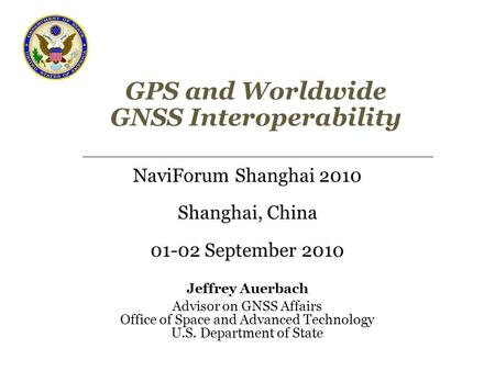 GPS and Worldwide GNSS Interoperability NaviForum Shanghai 2010 Shanghai, China 01-02 September 2010 Jeffrey Auerbach Advisor on GNSS Affairs Office of.