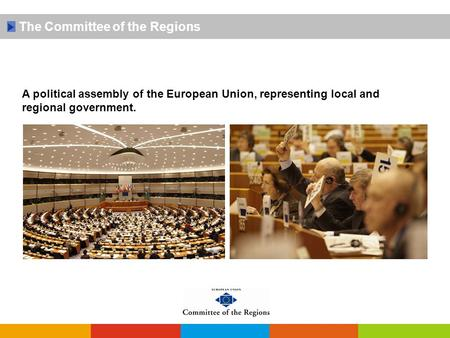 The Committee of the Regions A political assembly of the European Union, representing local and regional government.