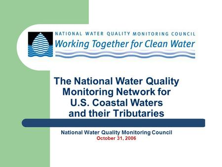 The National Water Quality Monitoring Network for U.S. Coastal Waters and their Tributaries National Water Quality Monitoring Council October 31, 2006.
