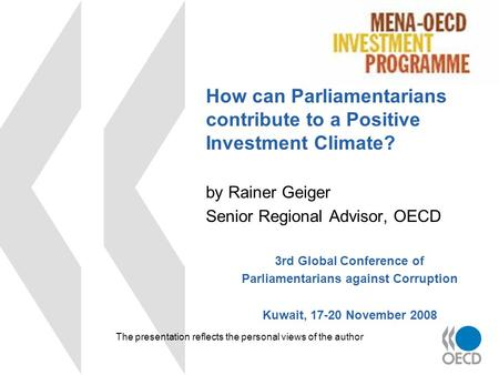 How can Parliamentarians contribute to a Positive Investment Climate? by Rainer Geiger Senior Regional Advisor, OECD 3rd Global Conference of Parliamentarians.