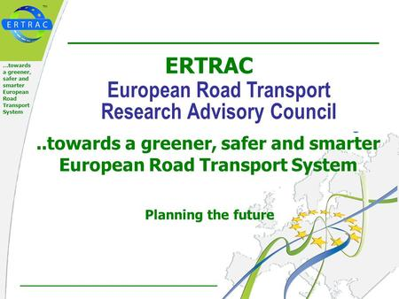 ™ 1 of 21 …towards a greener, safer and smarter European Road Transport System Planning the future ERTRAC European Road Transport Research Advisory Council..towards.