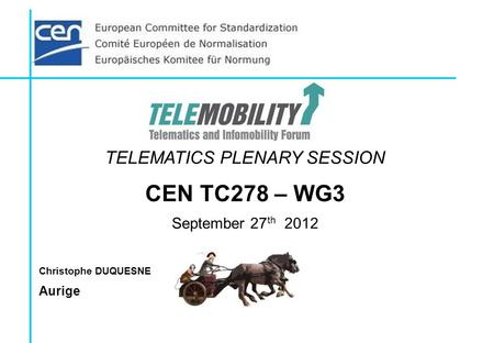 TELEMATICS PLENARY SESSION CEN TC278 – WG3 September 27 th 2012 Christophe DUQUESNE Aurige.