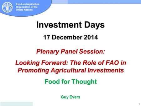 1 Food and Agriculture Organization of the United Nations Investment Days 17 December 2014 Plenary Panel Session: Looking Forward: The Role of FAO in Promoting.
