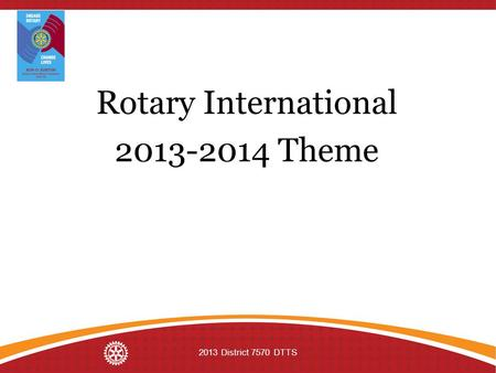 Rotary International 2013-2014 Theme 2013 District 7570 DTTS.