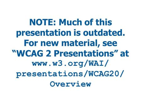 "NOTE: Much of this presentation is outdated. For new material, see ""WCAG 2 Presentations"" at www.w3.org/WAI/ presentations/WCAG20/ Overview."