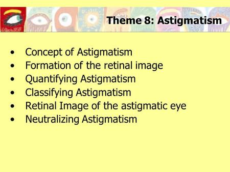 Theme 8: Astigmatism Concept of Astigmatism Formation of the retinal image Quantifying Astigmatism Classifying Astigmatism Retinal Image of the astigmatic.