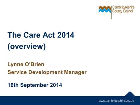 The Care Act 2014 (overview) Lynne O'Brien Service Development Manager 16th September 2014.