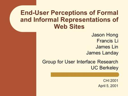 End-User Perceptions of Formal and Informal Representations of Web Sites Jason Hong Francis Li James Lin James Landay Group for User Interface Research.