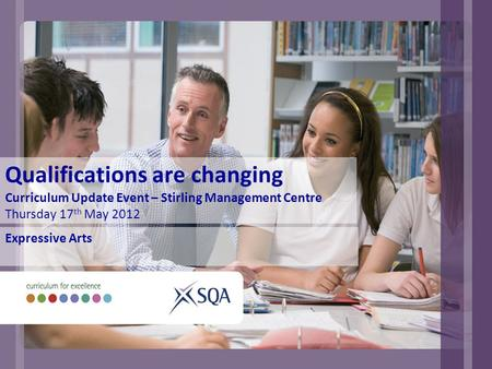 Qualifications are changing Curriculum Update Event – Stirling Management Centre Thursday 17 th May 2012 Expressive Arts.