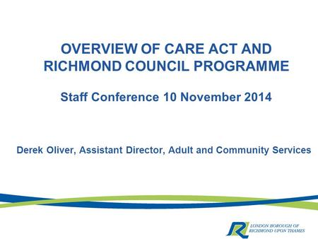 OVERVIEW OF CARE ACT AND RICHMOND COUNCIL PROGRAMME Staff Conference 10 November 2014 Derek Oliver, Assistant Director, Adult and Community Services.