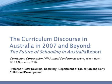The Curriculum Discourse in Australia in 2007 and Beyond : The Future of Schooling in Australia Report Curriculum Corporation 14 th Annual Conference,