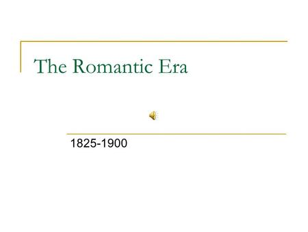 The Romantic Era 1825-1900.