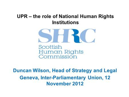 UPR – the role of National Human Rights Institutions Duncan Wilson, Head of Strategy and Legal Geneva, Inter-Parliamentary Union, 12 November 2012.