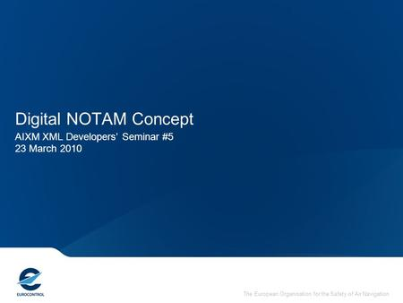 The European Organisation for the Safety of Air Navigation Digital NOTAM Concept AIXM XML Developers' Seminar #5 23 March 2010.