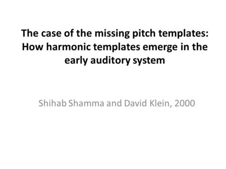 The case of the missing pitch templates: How harmonic templates emerge in the early auditory system Shihab Shamma and David Klein, 2000.