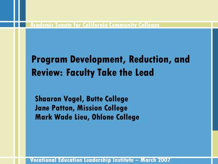 Academic Senate for California Community Colleges Vocational Education Leadership Institute – March 2007 Program Development, Reduction, and Review: Faculty.