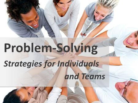 Strategies for Individuals Problem-Solving and Teams.