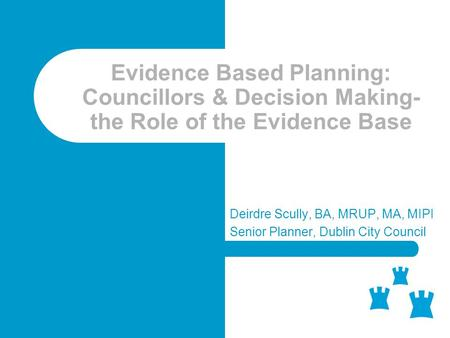 Evidence Based Planning: Councillors & Decision Making- the Role of the Evidence Base Deirdre Scully, BA, MRUP, MA, MIPI Senior Planner, Dublin City Council.
