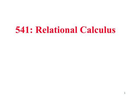 1 541: Relational Calculus. 2 Relational Calculus  Comes in two flavours: Tuple relational calculus (TRC) and Domain relational calculus (DRC).  Calculus.