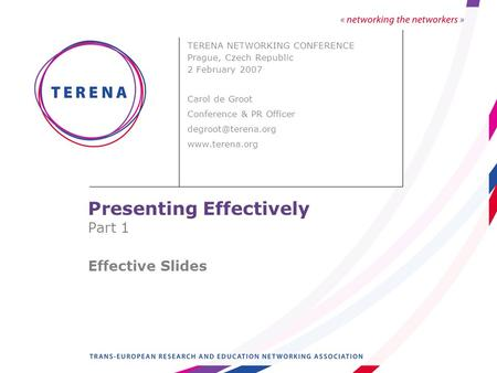Presenting Effectively Part 1 Effective Slides TERENA NETWORKING CONFERENCE Prague, Czech Republic 2 February 2007 Carol de Groot Conference & PR Officer.