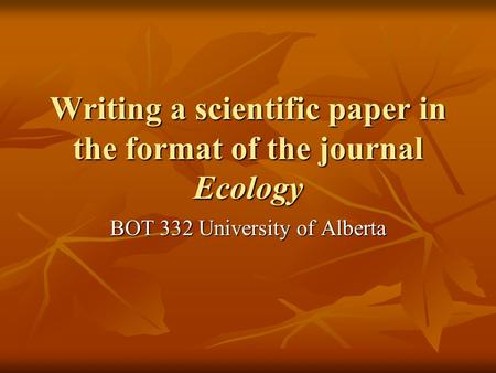 Writing a scientific paper in the format of the journal Ecology BOT 332 University of Alberta.