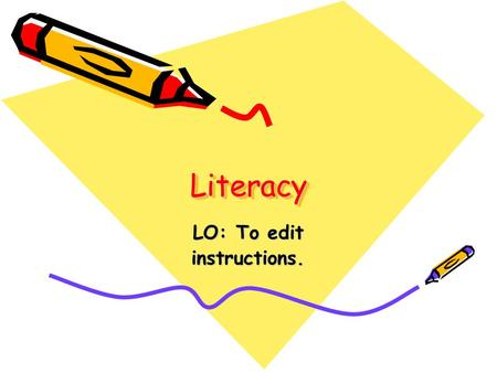 LiteracyLiteracy LO: To edit instructions.. Good Instructions A good set of instructions needs: 1.Title 2.List of Equipment or ingredients 3.Clear, short.