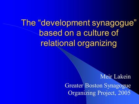 "The ""development synagogue"" based on a culture of relational organizing Meir Lakein Greater Boston Synagogue Organizing Project, 2005."