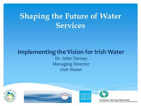 Shaping the Future of Water Services Implementing the Vision for Irish Water Dr. John Tierney Managing Director Irish Water.