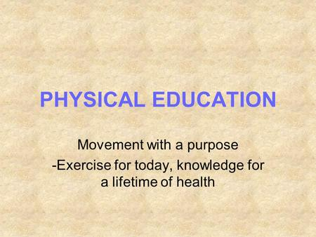 PHYSICAL EDUCATION Movement with a purpose -Exercise for today, knowledge for a lifetime of health.