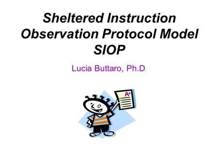 Sheltered Instruction Observation Protocol Model SIOP Lucia Buttaro, Ph.D.