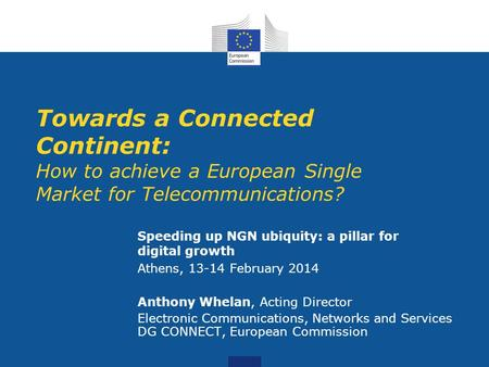 Towards a Connected Continent: How to achieve a European Single Market for Telecommunications? Speeding up NGN ubiquity: a pillar for digital growth Athens,